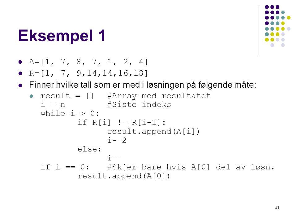 31 Eksempel 1 A=[1, 7, 8, 7, 1, 2, 4] R=[1, 7, 9,14,14,16,18] Finner hvilke tall som er med i løsningen på følgende måte: result = [] #Array med resultatet i = n #Siste indeks while i > 0: if R[i] != R[i-1]: result.append(A[i]) i-=2 else: i-- if i == 0:#Skjer bare hvis A[0] del av løsn.