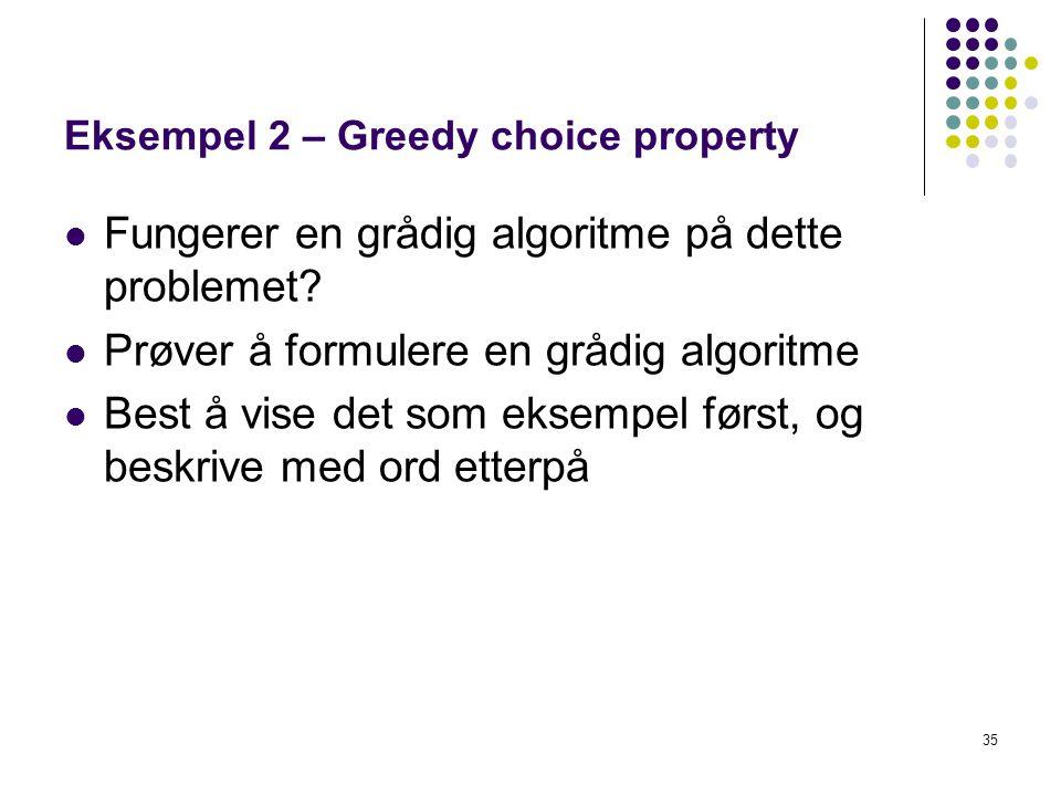 35 Eksempel 2 – Greedy choice property Fungerer en grådig algoritme på dette problemet? Prøver å formulere en grådig algoritme Best å vise det som eks