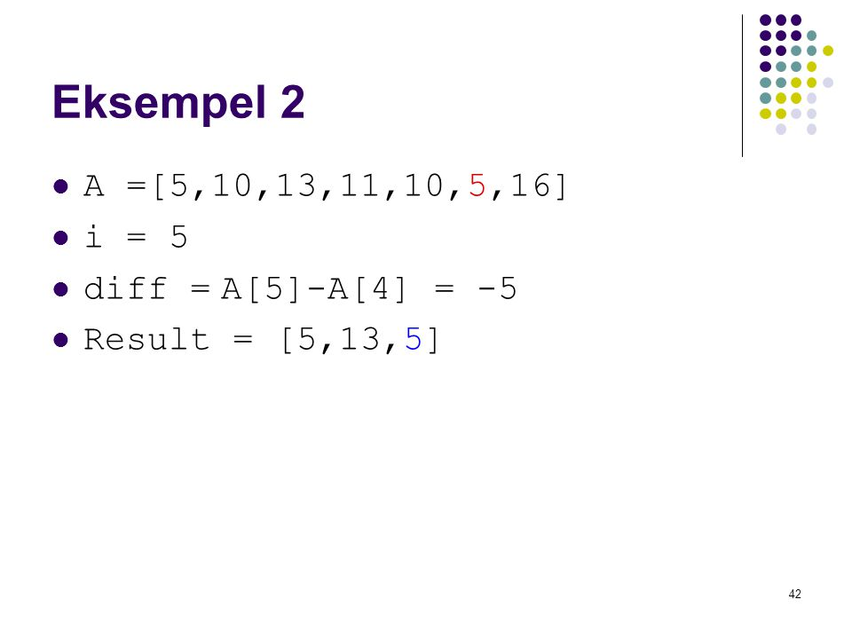 42 Eksempel 2 A =[5,10,13,11,10,5,16] i = 5 diff = A[5]-A[4] = -5 Result = [5,13,5]