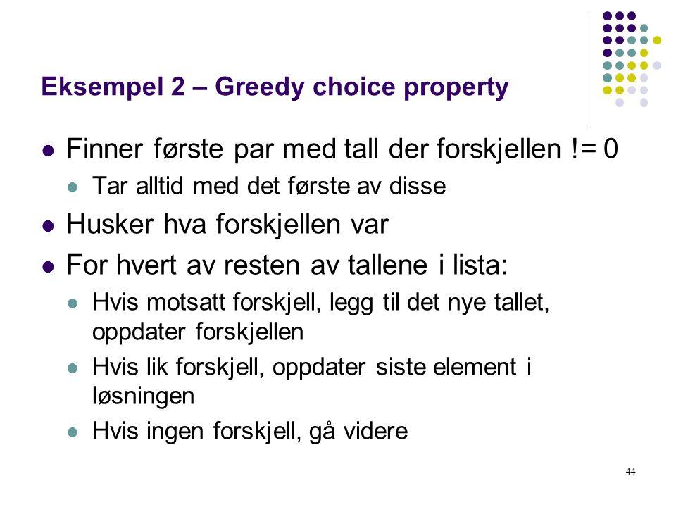 44 Eksempel 2 – Greedy choice property Finner første par med tall der forskjellen != 0 Tar alltid med det første av disse Husker hva forskjellen var F