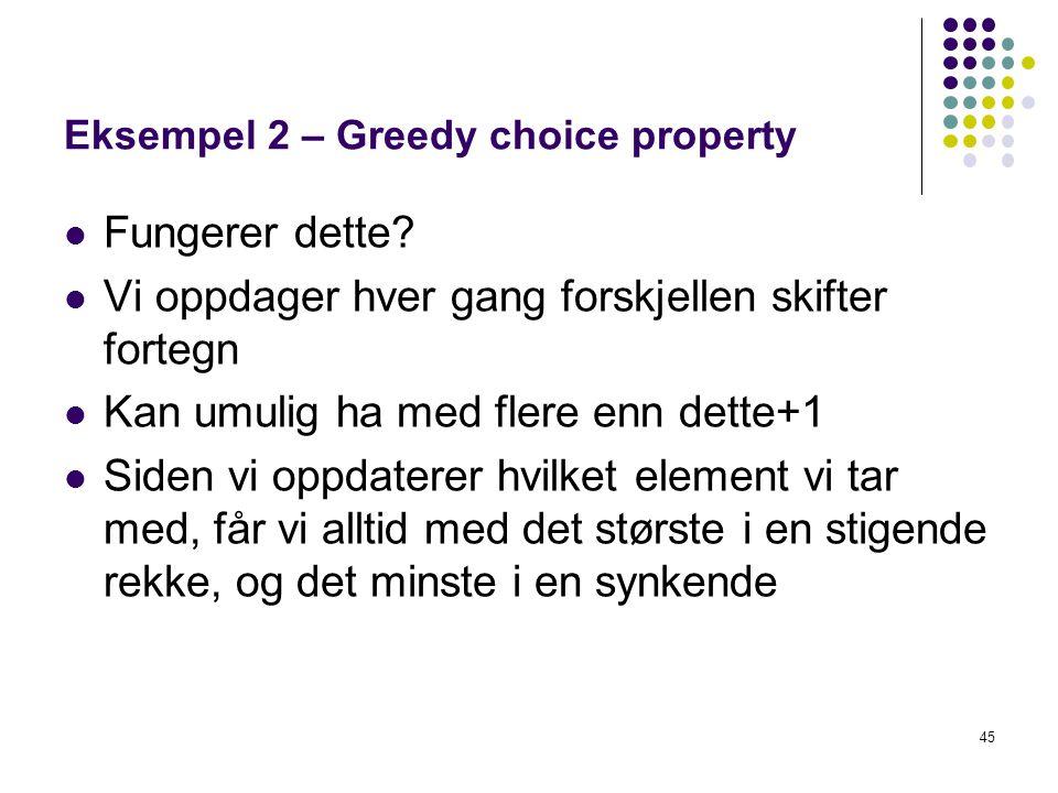 45 Eksempel 2 – Greedy choice property Fungerer dette? Vi oppdager hver gang forskjellen skifter fortegn Kan umulig ha med flere enn dette+1 Siden vi