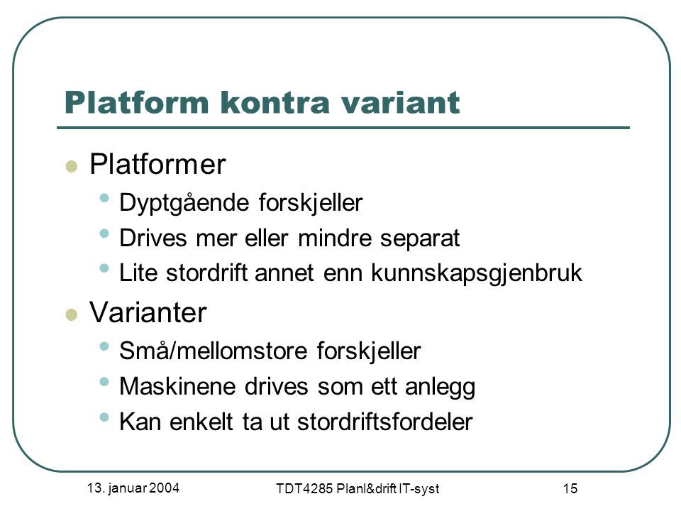 13. januar 2004 TDT4285 Planl&drift IT-syst 15 Platform kontra variant Platformer Dyptgående forskjeller Drives mer eller mindre separat Lite stordrif