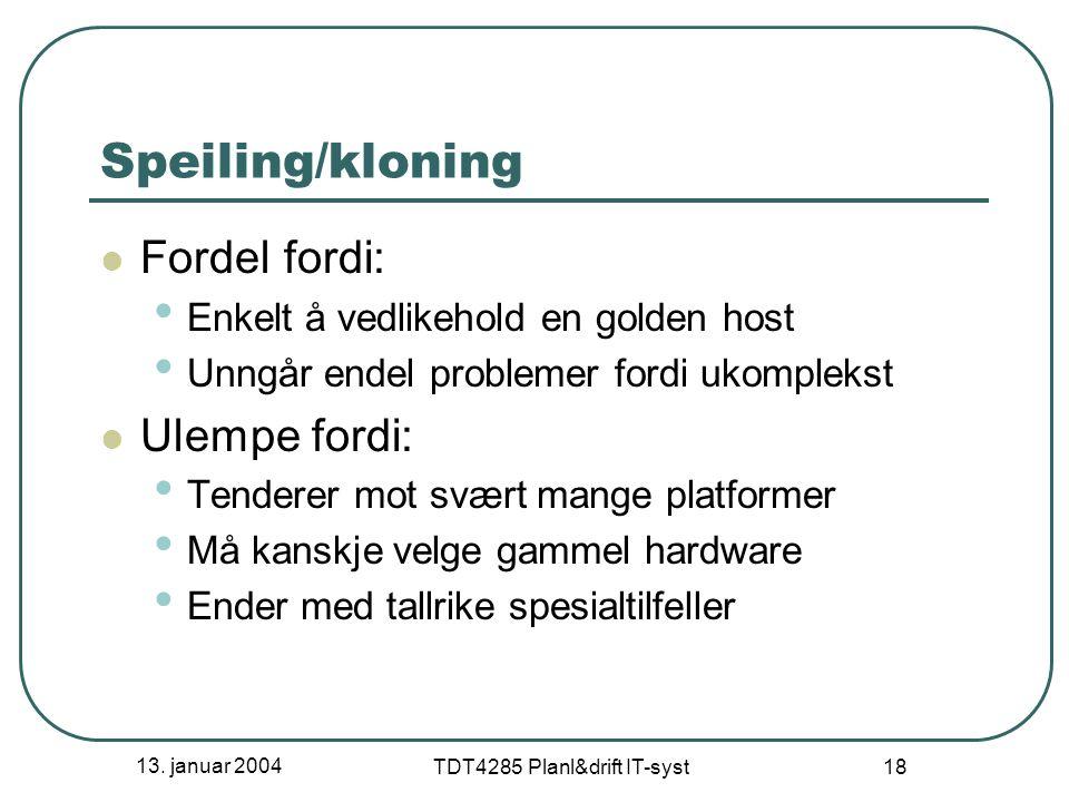 13. januar 2004 TDT4285 Planl&drift IT-syst 18 Speiling/kloning Fordel fordi: Enkelt å vedlikehold en golden host Unngår endel problemer fordi ukomple