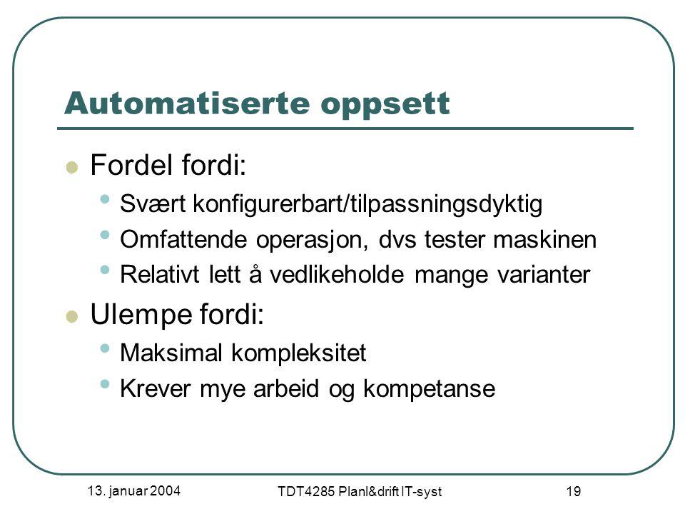 13. januar 2004 TDT4285 Planl&drift IT-syst 19 Automatiserte oppsett Fordel fordi: Svært konfigurerbart/tilpassningsdyktig Omfattende operasjon, dvs t