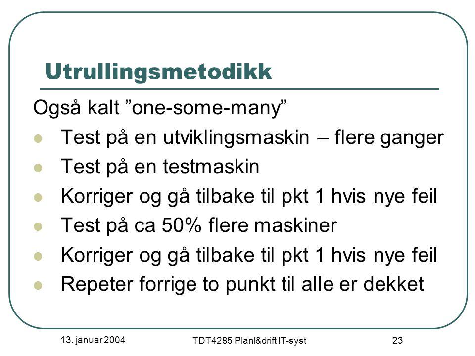 """13. januar 2004 TDT4285 Planl&drift IT-syst 23 Utrullingsmetodikk Også kalt """"one-some-many"""" Test på en utviklingsmaskin – flere ganger Test på en test"""
