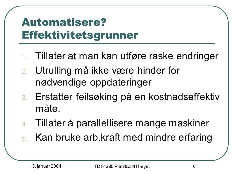 13. januar 2004 TDT4285 Planl&drift IT-syst 6 Automatisere? Effektivitetsgrunner 1. Tillater at man kan utføre raske endringer 2. Utrulling må ikke væ