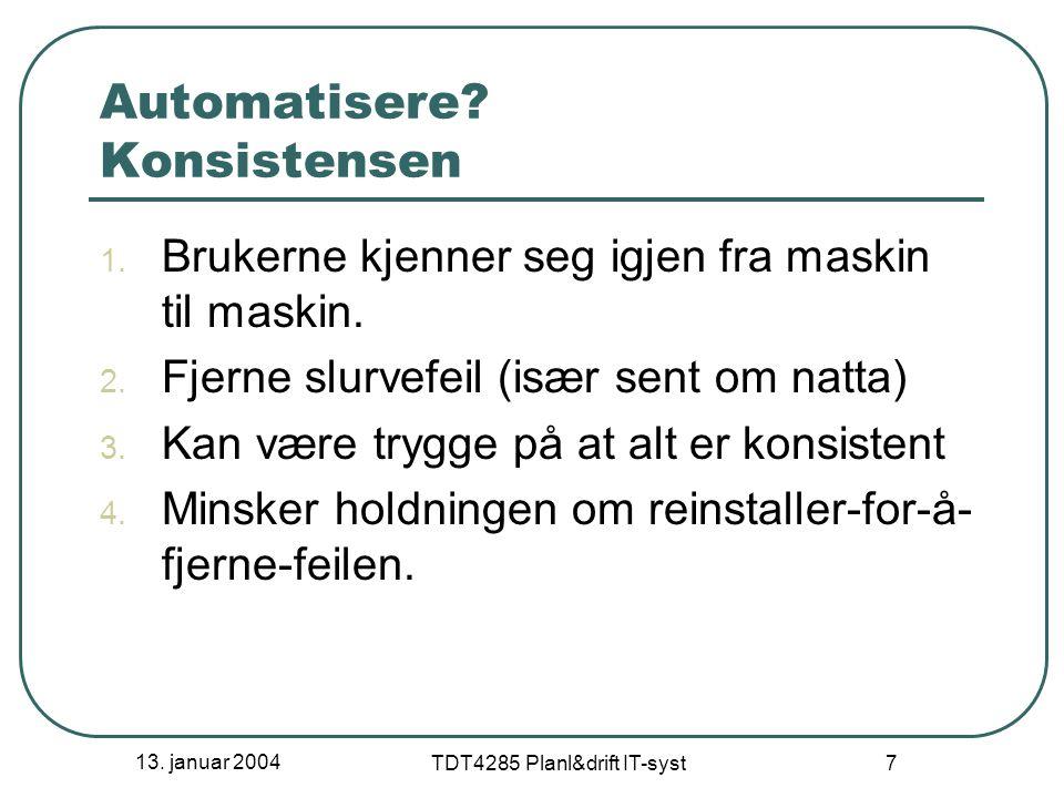13. januar 2004 TDT4285 Planl&drift IT-syst 7 Automatisere? Konsistensen 1. Brukerne kjenner seg igjen fra maskin til maskin. 2. Fjerne slurvefeil (is