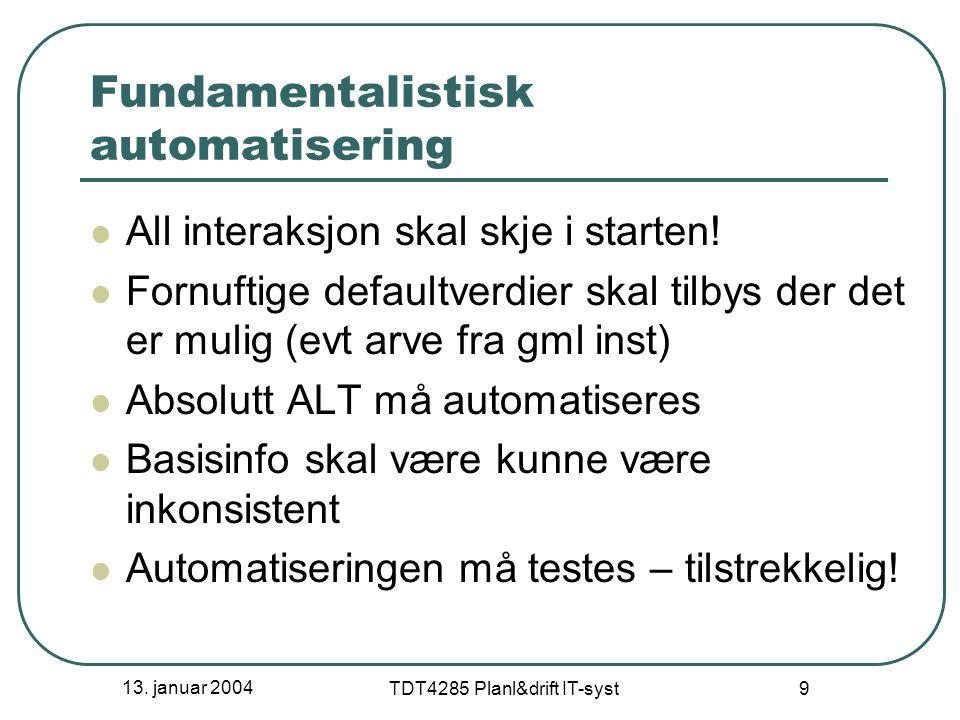 13. januar 2004 TDT4285 Planl&drift IT-syst 9 Fundamentalistisk automatisering All interaksjon skal skje i starten! Fornuftige defaultverdier skal til