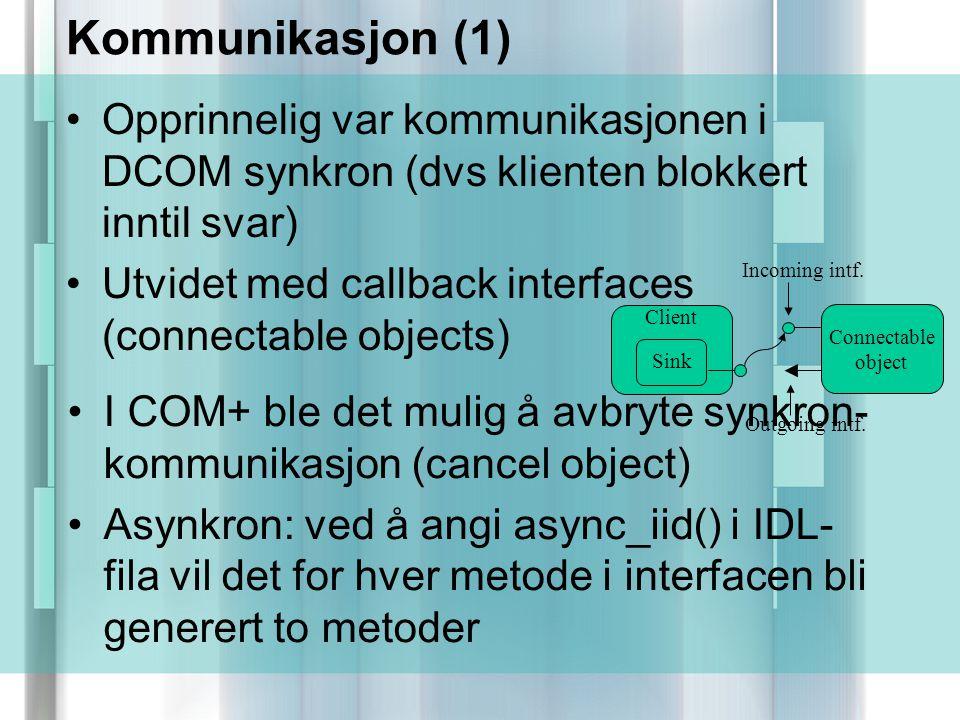 Kommunikasjon (1) Opprinnelig var kommunikasjonen i DCOM synkron (dvs klienten blokkert inntil svar) Utvidet med callback interfaces (connectable objects) Connectable object Client Sink Incoming intf.