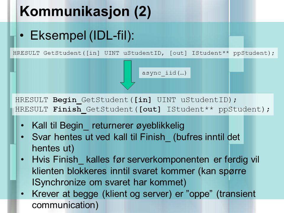 Kommunikasjon (2) Eksempel (IDL-fil): HRESULT GetStudent([in] UINT uStudentID, [out] IStudent** ppStudent); async_iid(…) HRESULT Begin_GetStudent([in] UINT uStudentID); HRESULT Finish_GetStudent([out] IStudent** ppStudent); Kall til Begin_ returnerer øyeblikkelig Svar hentes ut ved kall til Finish_ (bufres inntil det hentes ut) Hvis Finish_ kalles før serverkomponenten er ferdig vil klienten blokkeres inntil svaret kommer (kan spørre ISynchronize om svaret har kommet) Krever at begge (klient og server) er oppe (transient communication)