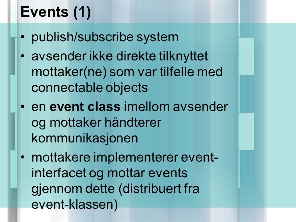 Events (1) publish/subscribe system avsender ikke direkte tilknyttet mottaker(ne) som var tilfelle med connectable objects en event class imellom avsender og mottaker håndterer kommunikasjonen mottakere implementerer event- interfacet og mottar events gjennom dette (distribuert fra event-klassen)