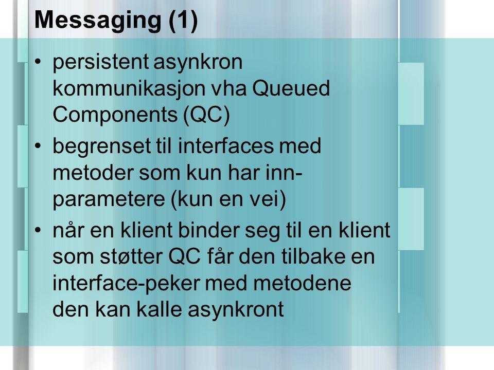 Messaging (1) persistent asynkron kommunikasjon vha Queued Components (QC) begrenset til interfaces med metoder som kun har inn- parametere (kun en vei) når en klient binder seg til en klient som støtter QC får den tilbake en interface-peker med metodene den kan kalle asynkront