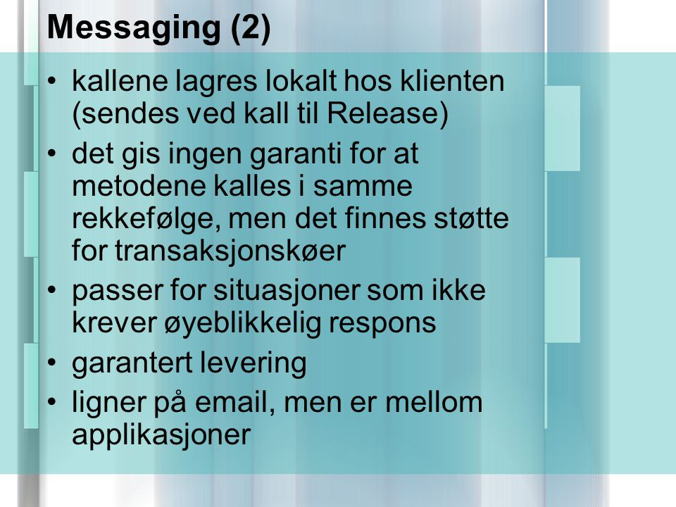 Messaging (2) kallene lagres lokalt hos klienten (sendes ved kall til Release) det gis ingen garanti for at metodene kalles i samme rekkefølge, men det finnes støtte for transaksjonskøer passer for situasjoner som ikke krever øyeblikkelig respons garantert levering ligner på email, men er mellom applikasjoner