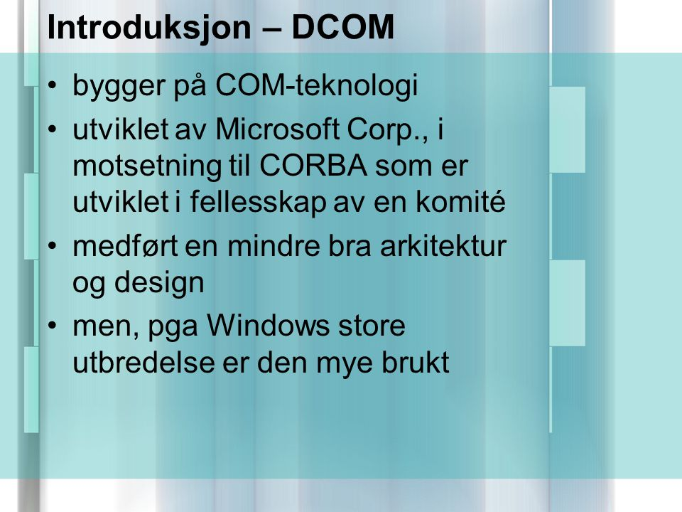 Introduksjon – DCOM bygger på COM-teknologi utviklet av Microsoft Corp., i motsetning til CORBA som er utviklet i fellesskap av en komité medført en mindre bra arkitektur og design men, pga Windows store utbredelse er den mye brukt