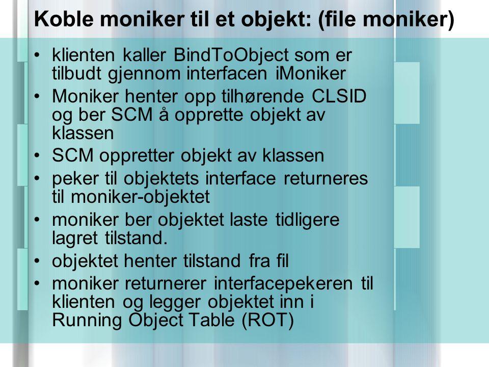 Koble moniker til et objekt: (file moniker) klienten kaller BindToObject som er tilbudt gjennom interfacen iMoniker Moniker henter opp tilhørende CLSID og ber SCM å opprette objekt av klassen SCM oppretter objekt av klassen peker til objektets interface returneres til moniker-objektet moniker ber objektet laste tidligere lagret tilstand.