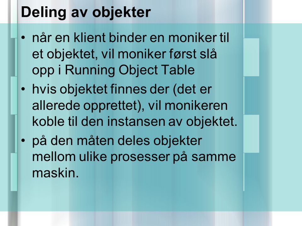 Deling av objekter når en klient binder en moniker til et objektet, vil moniker først slå opp i Running Object Table hvis objektet finnes der (det er allerede opprettet), vil monikeren koble til den instansen av objektet.