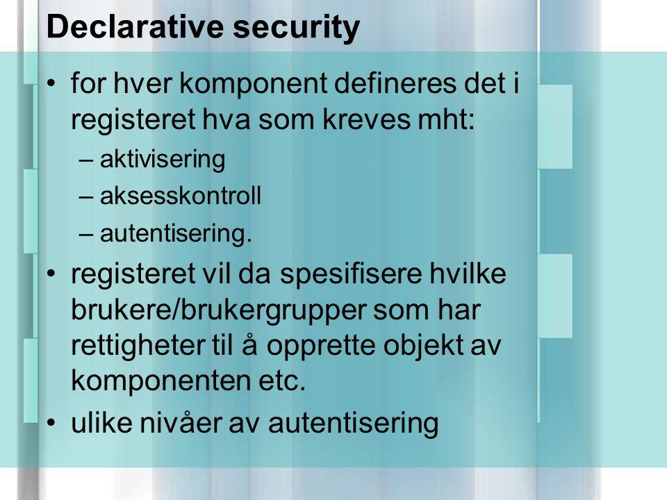 Declarative security for hver komponent defineres det i registeret hva som kreves mht: –aktivisering –aksesskontroll –autentisering.