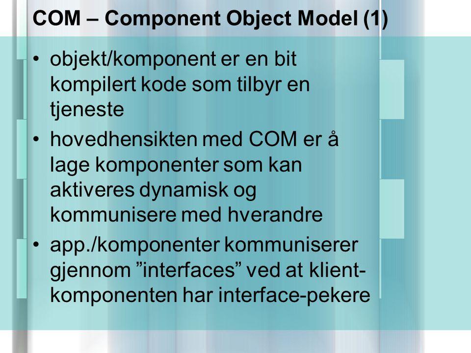 COM – Component Object Model (1) objekt/komponent er en bit kompilert kode som tilbyr en tjeneste hovedhensikten med COM er å lage komponenter som kan aktiveres dynamisk og kommunisere med hverandre app./komponenter kommuniserer gjennom interfaces ved at klient- komponenten har interface-pekere