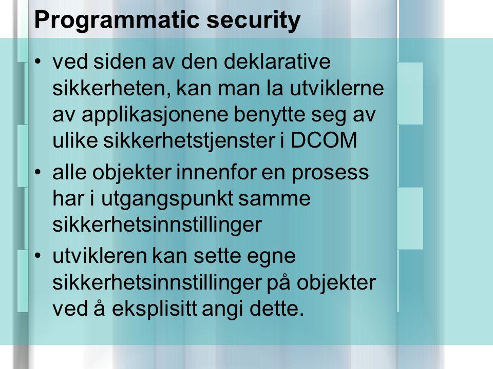 Programmatic security ved siden av den deklarative sikkerheten, kan man la utviklerne av applikasjonene benytte seg av ulike sikkerhetstjenster i DCOM alle objekter innenfor en prosess har i utgangspunkt samme sikkerhetsinnstillinger utvikleren kan sette egne sikkerhetsinnstillinger på objekter ved å eksplisitt angi dette.