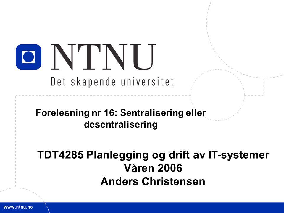 1 14. februar 2006 TDT4285 Planl&drift IT-syst Forelesning nr 16: Sentralisering eller desentralisering TDT4285 Planlegging og drift av IT-systemer Vå