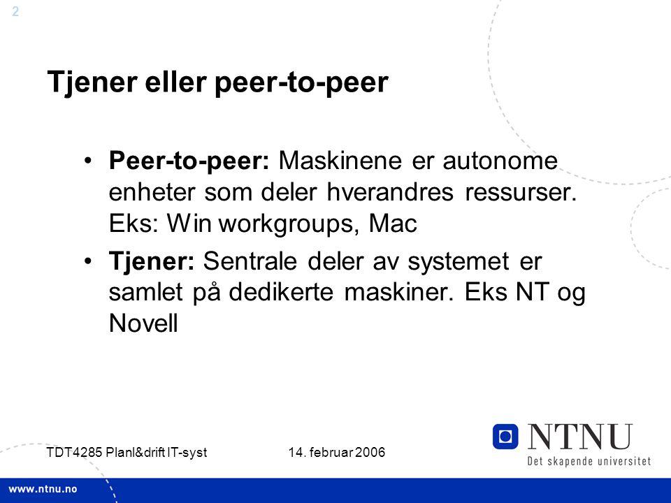 2 14. februar 2006 TDT4285 Planl&drift IT-syst Tjener eller peer-to-peer Peer-to-peer: Maskinene er autonome enheter som deler hverandres ressurser. E