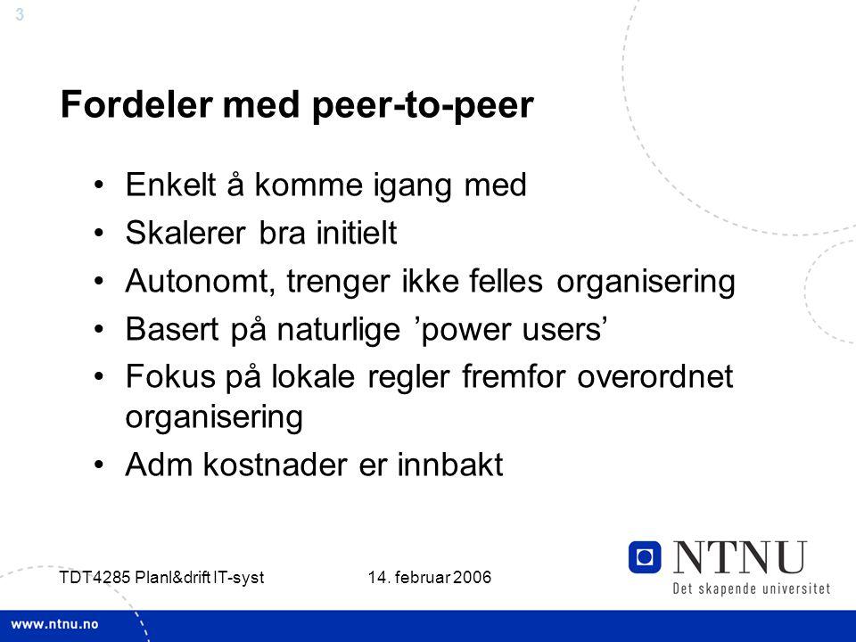 3 14. februar 2006 TDT4285 Planl&drift IT-syst Fordeler med peer-to-peer Enkelt å komme igang med Skalerer bra initielt Autonomt, trenger ikke felles
