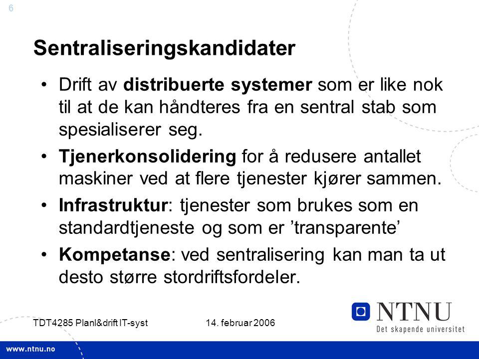 6 14. februar 2006 TDT4285 Planl&drift IT-syst Sentraliseringskandidater Drift av distribuerte systemer som er like nok til at de kan håndteres fra en