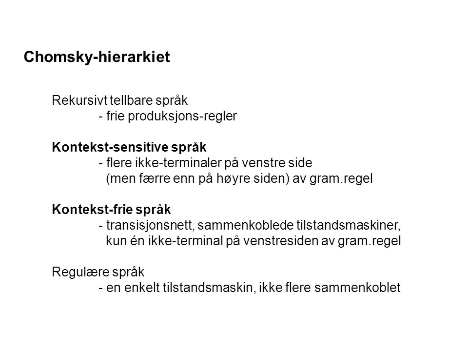 Chomsky-hierarkiet Rekursivt tellbare språk - frie produksjons-regler Kontekst-sensitive språk - flere ikke-terminaler på venstre side (men færre enn på høyre siden) av gram.regel Kontekst-frie språk - transisjonsnett, sammenkoblede tilstandsmaskiner, kun én ikke-terminal på venstresiden av gram.regel Regulære språk - en enkelt tilstandsmaskin, ikke flere sammenkoblet