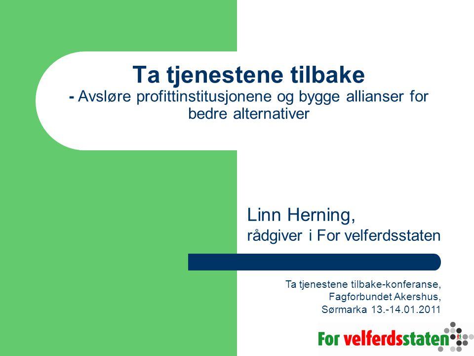 Ta tjenestene tilbake - Avsløre profittinstitusjonene og bygge allianser for bedre alternativer Linn Herning, rådgiver i For velferdsstaten Ta tjenest