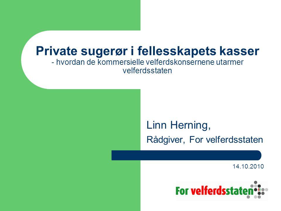 Private sugerør i fellesskapets kasser - hvordan de kommersielle velferdskonsernene utarmer velferdsstaten Linn Herning, Rådgiver, For velferdsstaten 14.10.2010
