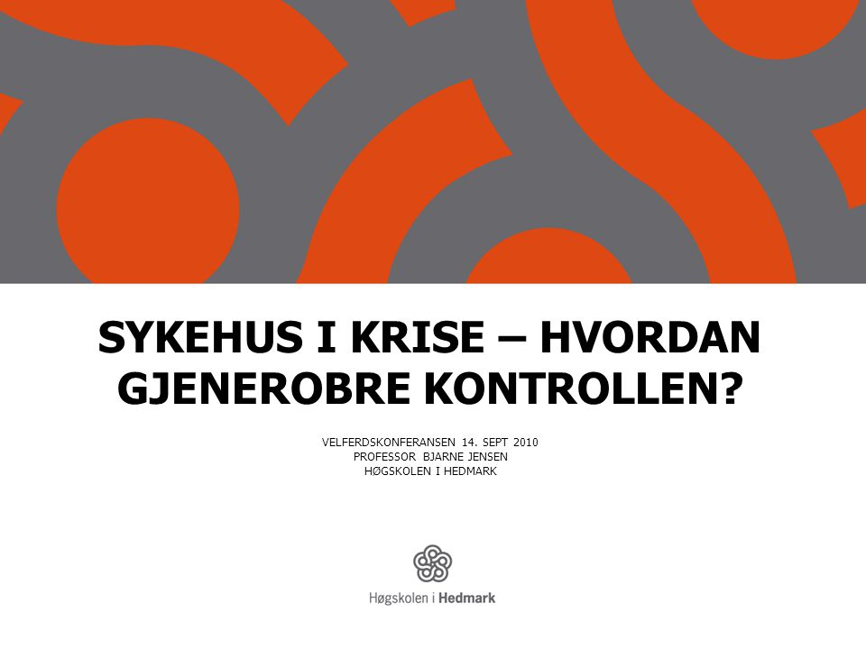 SYKEHUS I KRISE – HVORDAN GJENEROBRE KONTROLLEN? VELFERDSKONFERANSEN 14. SEPT 2010 PROFESSOR BJARNE JENSEN HØGSKOLEN I HEDMARK
