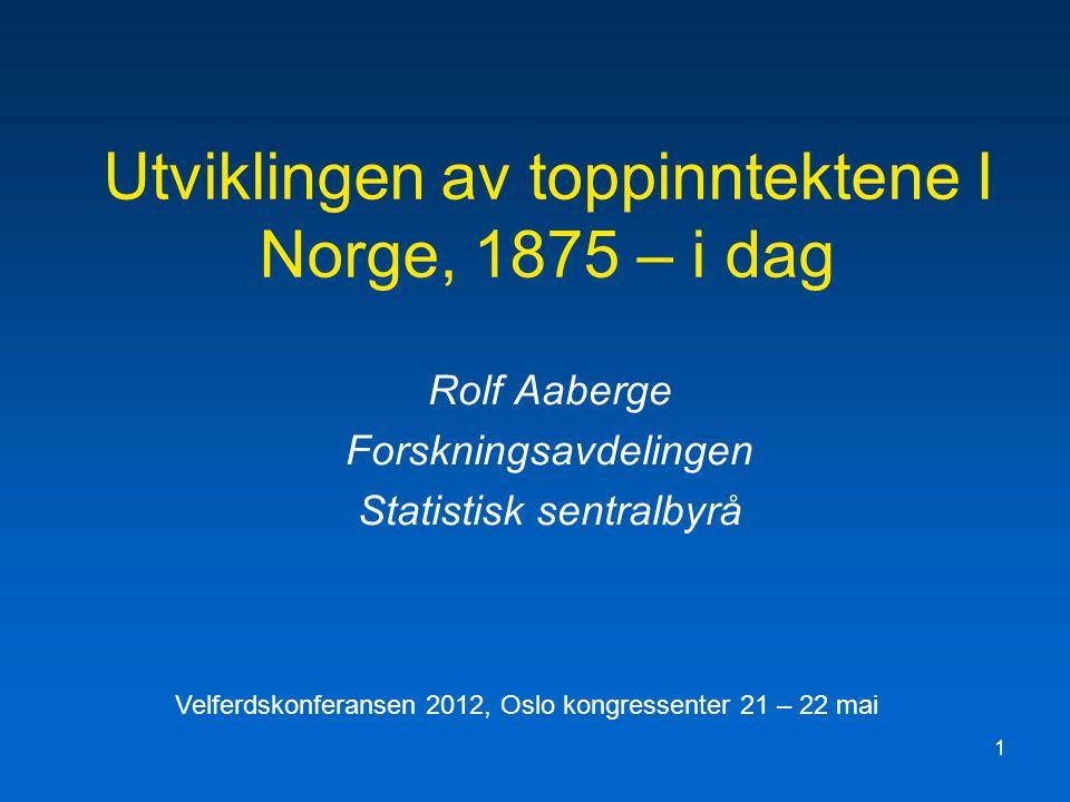 1 Utviklingen av toppinntektene I Norge, 1875 – i dag Rolf Aaberge Forskningsavdelingen Statistisk sentralbyrå Velferdskonferansen 2012, Oslo kongressenter 21 – 22 mai