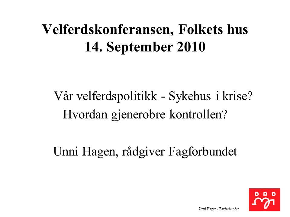 Unni Hagen - Fagforbundet Velferdskonferansen, Folkets hus 14. September 2010 Vår velferdspolitikk - Sykehus i krise? Hvordan gjenerobre kontrollen? U