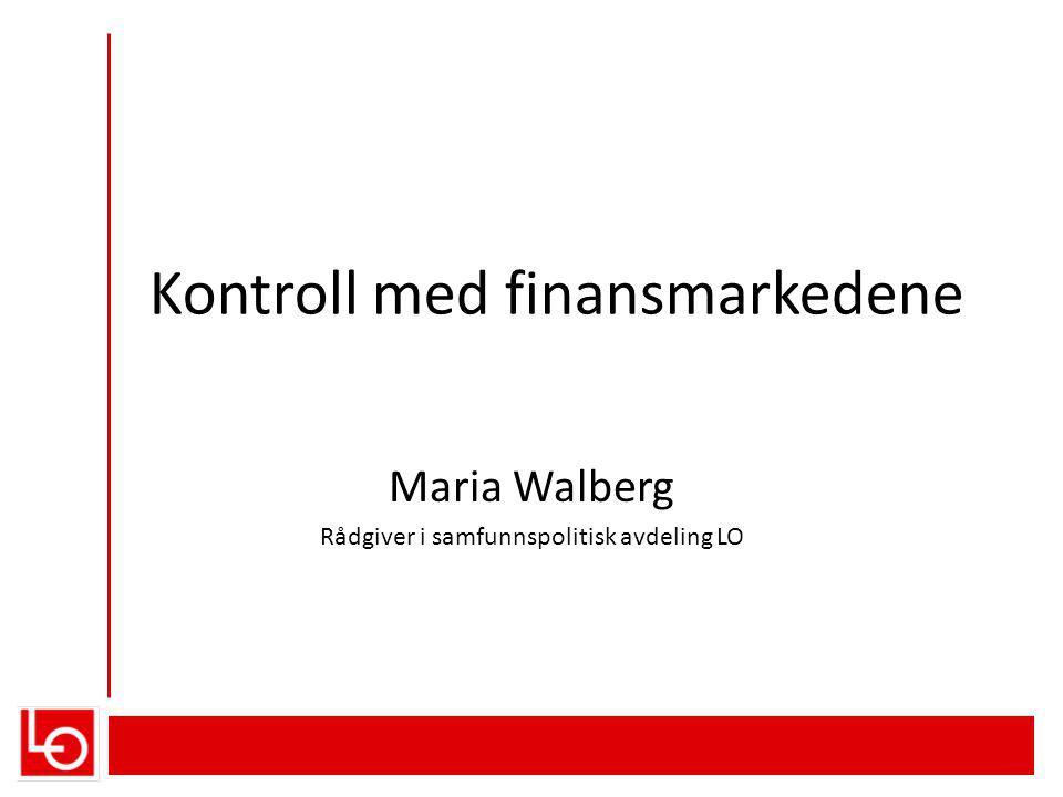 Kontroll med finansmarkedene Maria Walberg Rådgiver i samfunnspolitisk avdeling LO