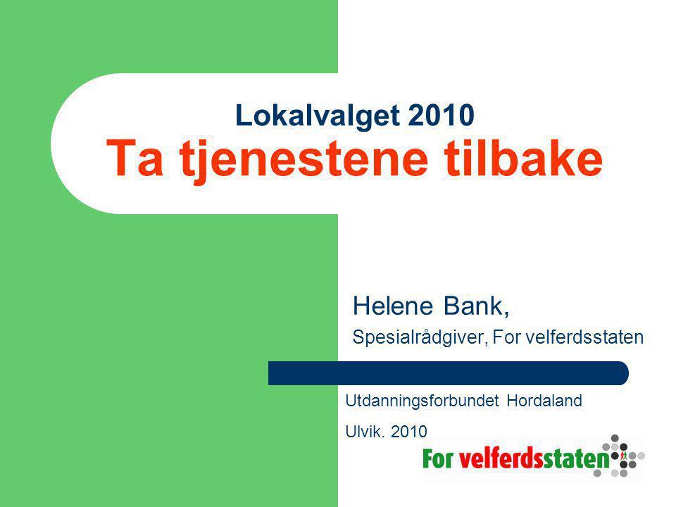 Lokalvalget 2010 Ta tjenestene tilbake Helene Bank, Spesialrådgiver, For velferdsstaten Utdanningsforbundet Hordaland Ulvik.