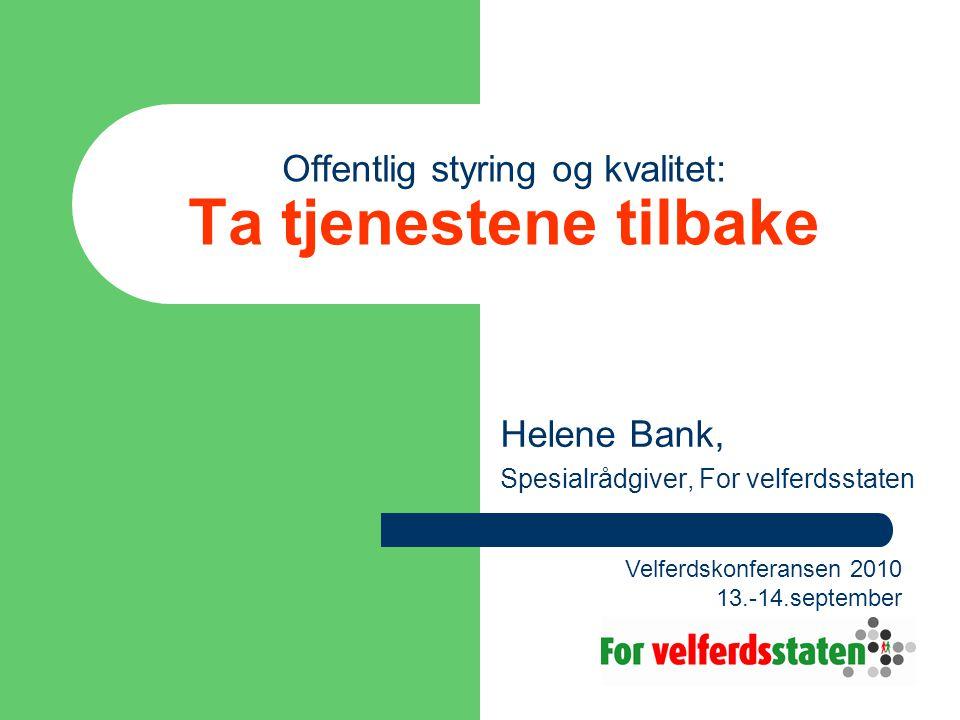 Offentlig styring og kvalitet: Ta tjenestene tilbake Helene Bank, Spesialrådgiver, For velferdsstaten Velferdskonferansen 2010 13.-14.september