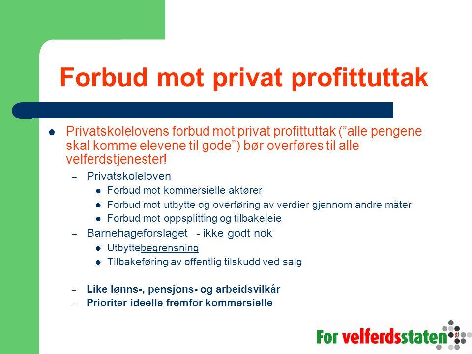 Forbud mot privat profittuttak Privatskolelovens forbud mot privat profittuttak ( alle pengene skal komme elevene til gode ) bør overføres til alle velferdstjenester.