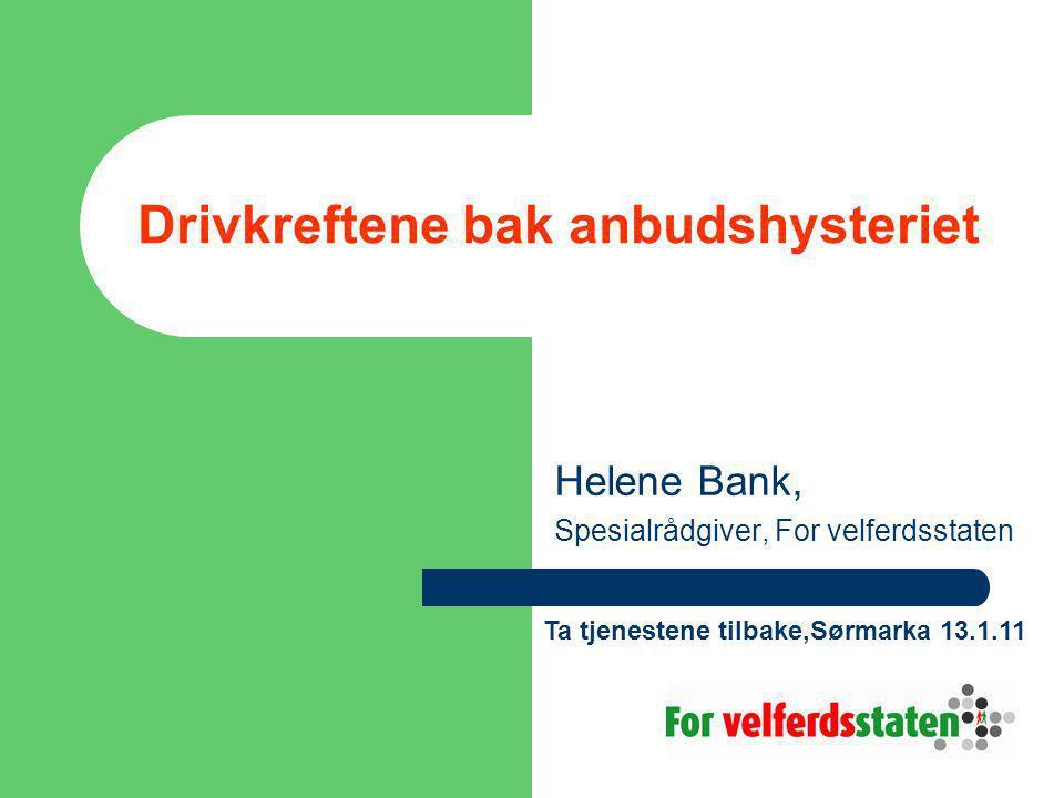 Drivkreftene bak anbudshysteriet Helene Bank, Spesialrådgiver, For velferdsstaten Ta tjenestene tilbake,Sørmarka 13.1.11
