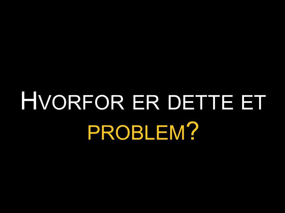 H VORFOR ER DETTE ET PROBLEM ?