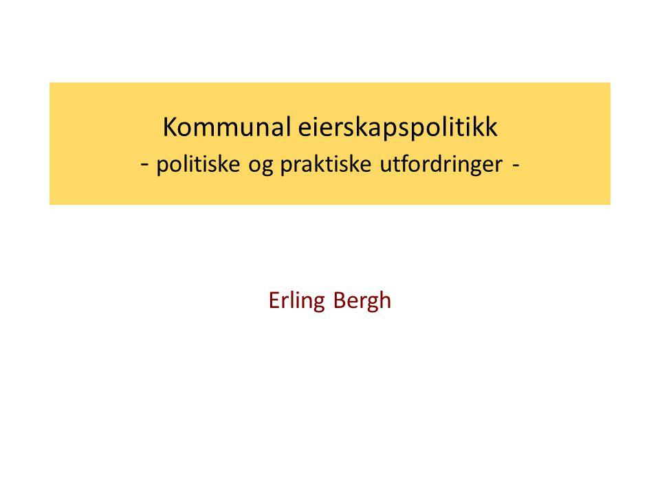 Kommunal eierskapspolitikk - politiske og praktiske utfordringer - Erling Bergh