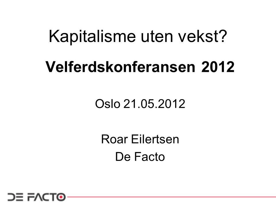 Kapitalisme uten vekst? Velferdskonferansen 2012 Oslo 21.05.2012 Roar Eilertsen De Facto