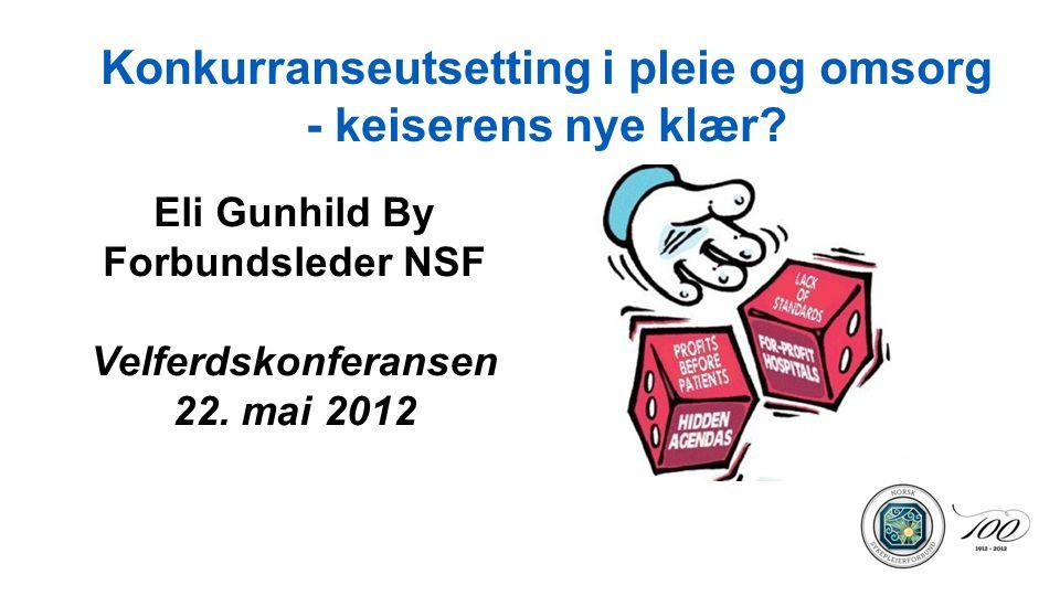 Konkurranseutsetting i pleie og omsorg - keiserens nye klær? Eli Gunhild By Forbundsleder NSF Velferdskonferansen 22. mai 2012