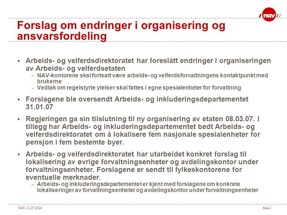 NAV, 13.07.2014Side 2 Forslag om endringer i organisering og ansvarsfordeling  Arbeids- og velferdsdirektoratet har foreslått endringer i organiseringen av Arbeids- og velferdsetaten – NAV-kontorene skal fortsatt være arbeids- og velferdsforvaltningens kontaktpunkt med brukerne – Vedtak om regelstyrte ytelser skal fattes i egne spesialenheter for forvaltning  Forslagene ble oversendt Arbeids- og inkluderingsdepartementet 31.01.07  Regjeringen ga sin tilslutning til ny organisering av etaten 08.03.07.