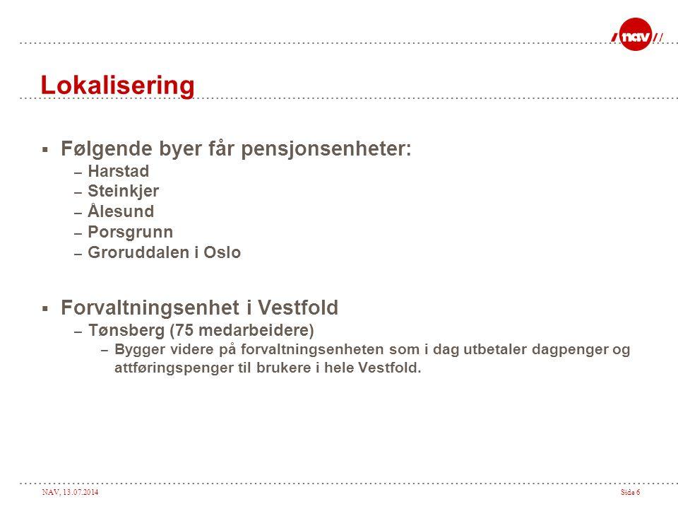 NAV, 13.07.2014Side 6 Lokalisering  Følgende byer får pensjonsenheter: – Harstad – Steinkjer – Ålesund – Porsgrunn – Groruddalen i Oslo  Forvaltningsenhet i Vestfold – Tønsberg (75 medarbeidere) – Bygger videre på forvaltningsenheten som i dag utbetaler dagpenger og attføringspenger til brukere i hele Vestfold.