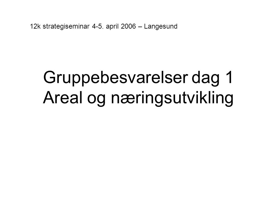 Gruppebesvarelser dag 1 Areal og næringsutvikling 12k strategiseminar 4-5. april 2006 – Langesund
