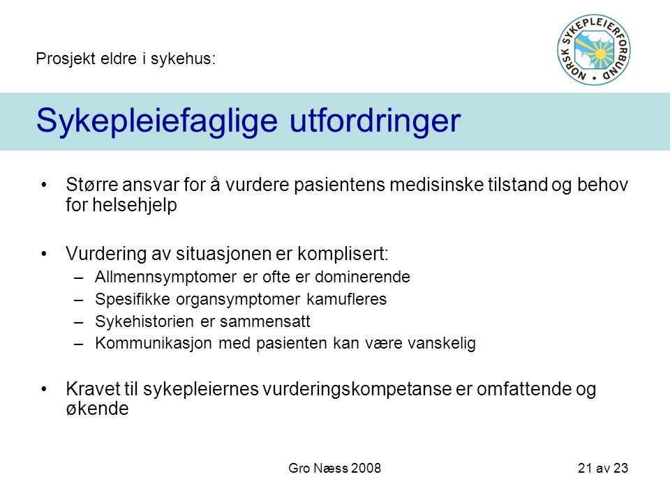 Prosjekt eldre i sykehus: 21 av 23 Gro Næss 2008 Sykepleiefaglige utfordringer Større ansvar for å vurdere pasientens medisinske tilstand og behov for
