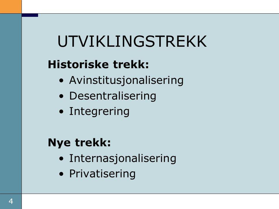 4 UTVIKLINGSTREKK Historiske trekk: Avinstitusjonalisering Desentralisering Integrering Nye trekk: Internasjonalisering Privatisering