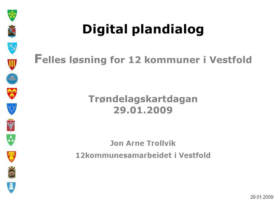 29.01.2009 Digital plandialog F elles løsning for 12 kommuner i Vestfold Trøndelagskartdagan 29.01.2009 Jon Arne Trollvik 12kommunesamarbeidet i Vestfold