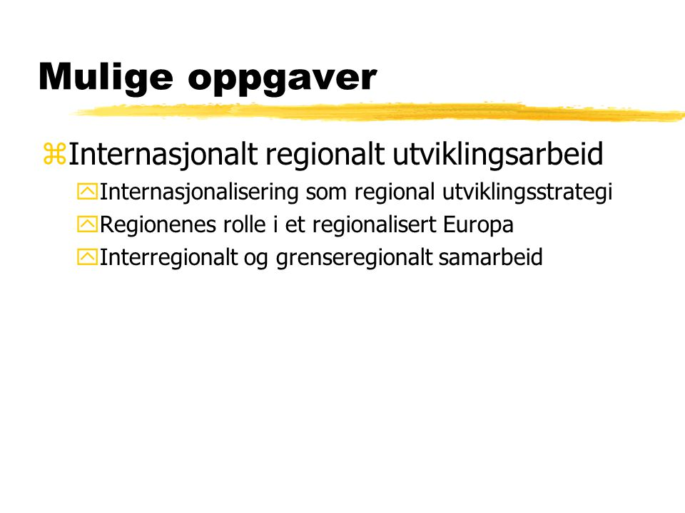 Mulige oppgaver zInternasjonalt regionalt utviklingsarbeid yInternasjonalisering som regional utviklingsstrategi yRegionenes rolle i et regionalisert Europa yInterregionalt og grenseregionalt samarbeid