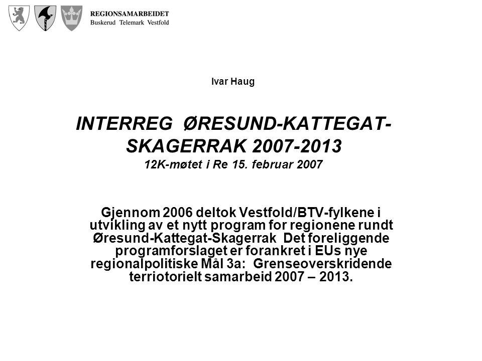 Ivar Haug INTERREG ØRESUND-KATTEGAT- SKAGERRAK 2007-2013 12K-møtet i Re 15. februar 2007 Gjennom 2006 deltok Vestfold/BTV-fylkene i utvikling av et ny